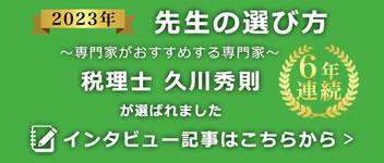 2021年 先生の選び方 ~専門家がおすすめする専門家~ 4年連続 税理士久川秀則が選ばれました インタビュー記事はこちら